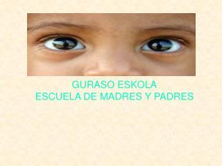 GURASO ESKOLA ESCUELA DE MADRES Y PADRES