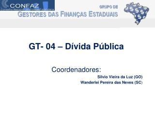 GT- 04 – Dívida Pública Coordenadores: Silvio Vieira da Luz (GO) Wanderlei Pereira das Neves (SC )