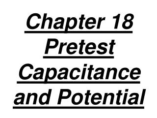 Chapter 18 Pretest  Capacitance and Potential