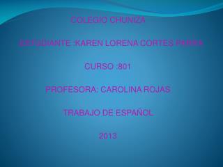 COLEGIO CHUNIZA  ESTUDIANTE :KAREN LORENA CORTES PARRA CURSO : 801 PROFESORA: CAROLINA ROJAS