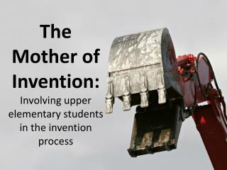 The Mother of Invention:  Involving upper elementary students in the invention process