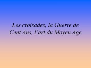 Les croisades, la Guerre de Cent Ans, l'art du Moyen Age
