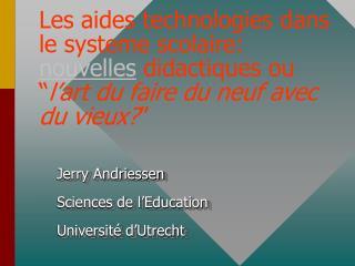 Jerry Andriessen Sciences de l'Education Université d'Utrecht