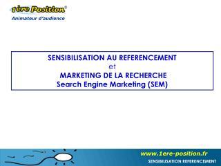 SENSIBILISATION AU REFERENCEMENT  et  MARKETING DE LA RECHERCHE Search Engine Marketing (SEM)