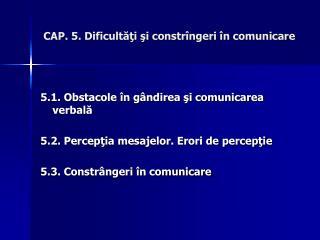 CAP. 5. Dificultăţi şi constrîngeri în comunicare
