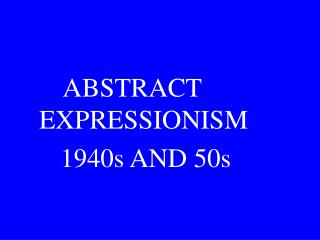 ABSTRACT EXPRESSIONISM      1940s AND 50s