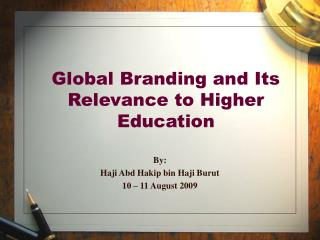 Global Branding and Its Relevance to Higher Education  By: Haji Abd Hakip bin Haji Burut