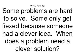 Morning Warm- Up Some problems are hard to solve.  Some only get fiexed because someone had a clever idea.  When does a