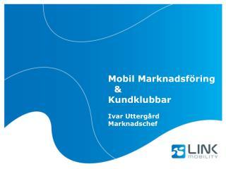 Mobil Marknadsföring   &  Kundklubbar Ivar Uttergård Marknadschef