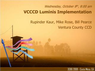 Wednesday, October 8th, 8:00 am VCCCD Luminis Implementation  Rupinder Kaur, Mike Rose, Bill Pearce Ventura County CCD