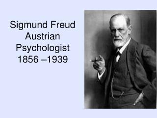 Sigmund Freud Austrian Psychologist  1856 –1939