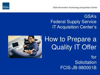 GSA s Federal Supply Service IT Acquisition Center s  How to Prepare a  Quality IT Offer  for Solicitation FCIS-JB-98000