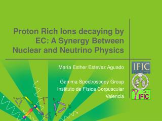 Proton Rich Ions decaying by EC: A Synergy Between Nuclear and Neutrino Physics