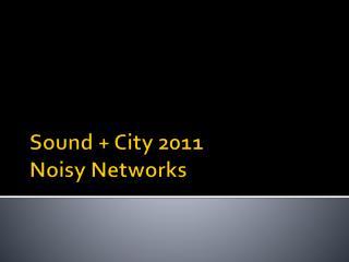 Sound + City 2011 Noisy Networks