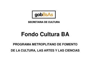 Fondo Cultura BA PROGRAMA METROPLITANO DE FOMENTO  DE  LA CULTURA, LAS ARTES Y LAS CIENCIAS