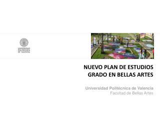 NUEVO PLAN DE ESTUDIOS  GRADO EN BELLAS ARTES Universidad Politécnica de Valencia