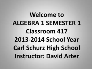 Welcome to ALGEBRA 1 SEMESTER 1 Classroom 417 2013-2014 School Year Carl Schurz High School