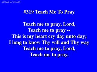 #319 Teach Me To Pray Teach me to pray, Lord, Teach me to pray --
