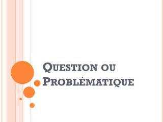 Question ou  Problématique