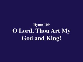 Hymn 109  O Lord, Thou Art My  God and King!