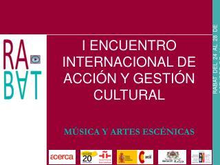 I ENCUENTRO INTERNACIONAL DE ACCIÓN Y GESTIÓN CULTURAL MÚSICA Y ARTES ESCÉNICAS