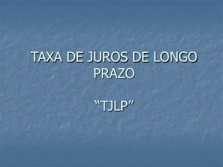 """TAXA DE JUROS DE LONGO PRAZO """"TJLP"""""""