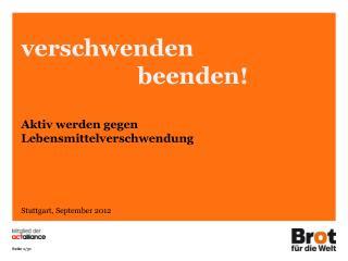 verschwenden   beenden! Aktiv werden gegen  Lebensmittelverschwendung Stuttgart, September 2012