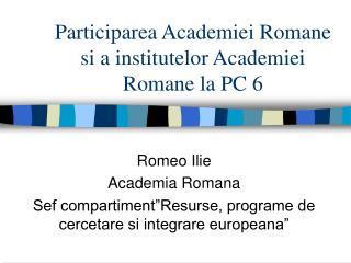 Participarea Academiei Romane si a institutelor Academiei Romane la PC 6
