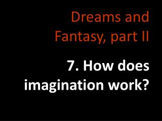 Dreams and Fantasy, part II 7. How does imagination work?