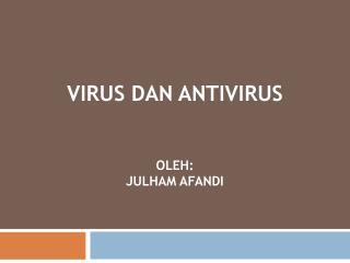 Virus  dan  Antivirus oleh : JULHAM AFANDI