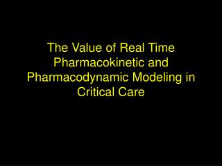 The Value of Real Time Pharmacokinetic and Pharmacodynamic Modeling in Critical Care