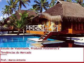 Estudo de Viabilidade, Produtos Hoteleiros e  Tendências do Mercado  Prof.: Marco Antonio