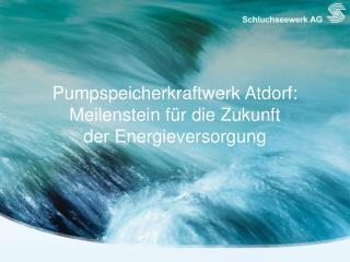 Pumpspeicherkraftwerk  Atdorf : Meilenstein für  die  Zukunft  der Energieversorgung