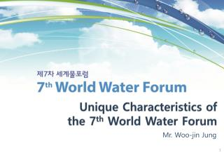 Unique Characteristics of  the 7 th  World Water Forum