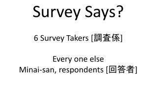Survey Says? 6 Survey Takers [調査係] Every one else Minai -san, respondents [回答者]