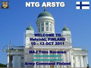 WELCOME TO Helsinki, FINLAND 10 – 13 OCT 2011 MAJ Timo Kovanen timo.kovanen@mil.fi
