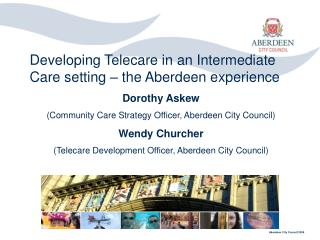 Developing Telecare in an Intermediate Care setting – the Aberdeen experience Dorothy Askew