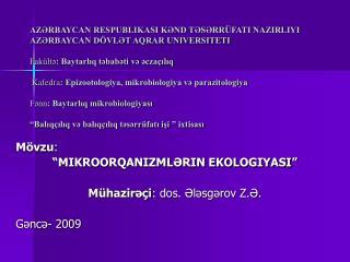 """Mövzu : """"MIKROORQANIZMLƏRIN EKOLOGIYASI"""" Mühazirəçi : dos. Ələsgərov Z.Ə. Gəncə- 2009"""