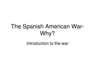 The Spanish American War- Why?