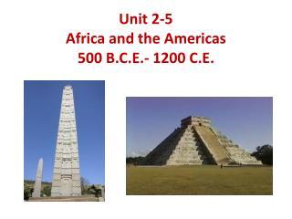 Unit  2-5 Africa and the Americas 500 B.C.E.- 1200 C.E.