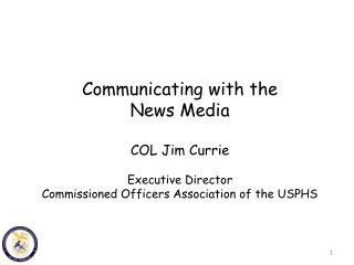 Communicating with the News Media COL Jim Currie Executive Director