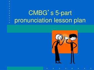 CMBG � s 5-part pronunciation lesson plan