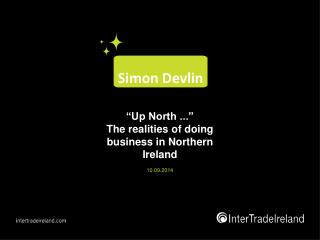 """Up North ..."" The realities of doing business in Northern Ireland 10 .0 9 .201 4"