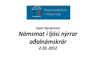 Ingvar  Sigurgeirsson Námsmat  í  ljósi nýrrar aðalnámskrár 2.10. 2012