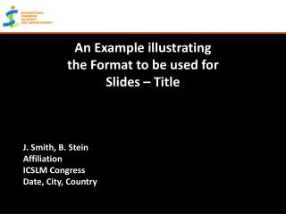 An Example illustrating the Format to be used for Slides – Title J. Smith, B. Stein Affiliation