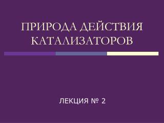 ПРИРОДА ДЕЙСТВИЯ КАТАЛИЗАТОРОВ