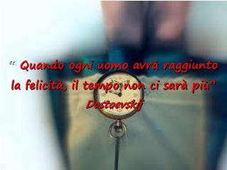 """""""  Quando ogni uomo avrà raggiunto  la felicità, il tempo non ci sarà più"""" Dostoevskij"""