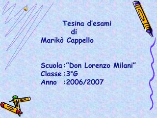 "Tesina d'esami              di     Marikò Cappello    Scuola:""Don Lorenzo Milani""    Classe:3°G"
