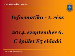 Informatika - 1. rész 2014. szeptember 6. C  épület  E5 előadó