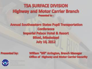 TSA SURFACE DIVISION Highway and Motor Carrier Branch Presented to :